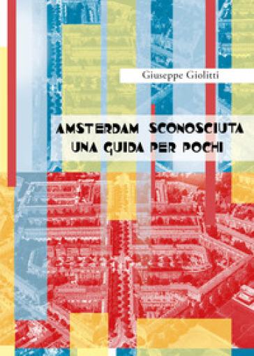 Amsterdam sconosciuta. Una guida per pochi - Giuseppe Giolitti   Rochesterscifianimecon.com
