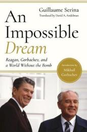 An Impossible Dream - Reagan, Gorbachev, and a World Without the Bomb