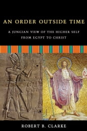 An Order Outside Time: A Jungian View of the Higher Self from Egypt to Christ
