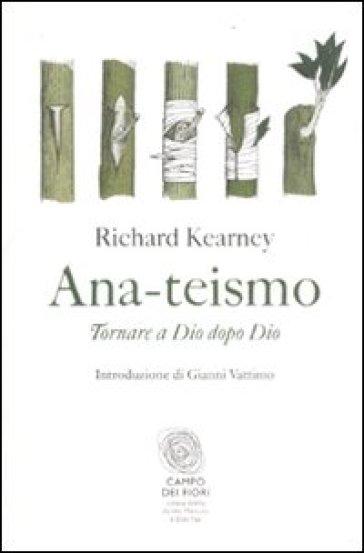 Ana-teismo. Tornare a Dio dopo Dio - Richard Kearney |