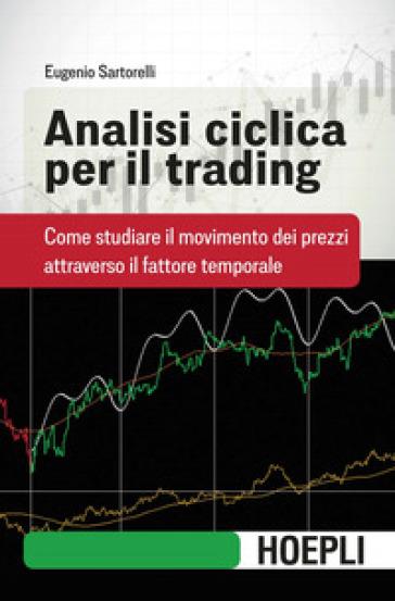 Analisi ciclica per il trading. Come studiare il movimento dei prezzi attraverso il fattore temporale - Eugenio Sartorelli |