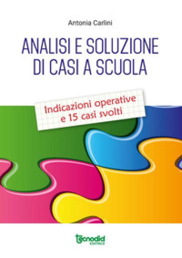 Analisi e soluzione di casi a scuola. Indicazioni operative e 15 casi svolti - Antonia Carlini |