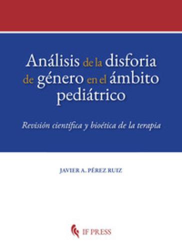 Analisis de la disforia de género en el ambito pediatrico. Revision cientifica y bioética de la terapia - Javier A. Pérez Ruiz   Thecosgala.com