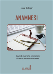 Anamnesi. Appunti di un percorso parkinsoniano attraverso una memoria da salvare - Franco Bellingeri