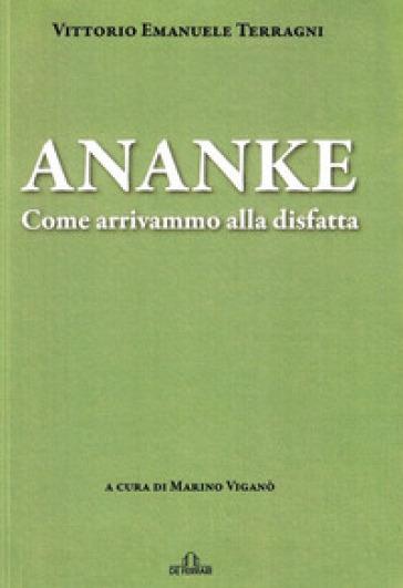 Ananke. Come arrivammo alla disfatta - Vittorio Emanuele Terragni |