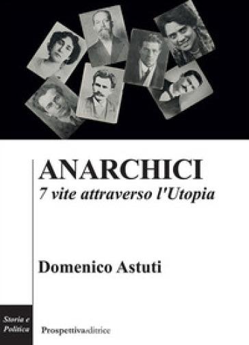 Anarchici. 7 vite attraverso l'utopia - Domenico Astuti  