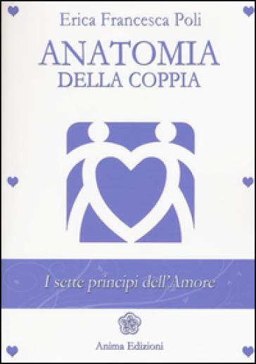 Anatomia della coppia. I sette principi dell'amore - Erica Francesca Poli |