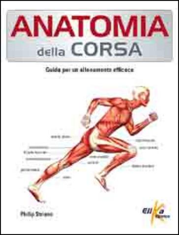 Anatomia della corsa. Guida per un alenamento efficace - Philip Striano |