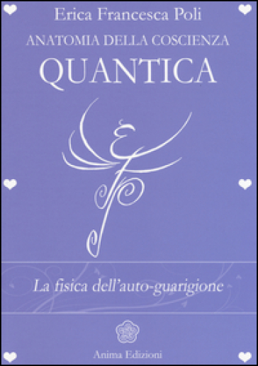 Anatomia della coscienza quantica. La fisica dell'auto-guarigione - Erica Francesca Poli | Rochesterscifianimecon.com