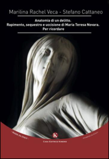 Anatomia di un delitto. Rapimento, sequestro e uccisione di Maria Teresa Novara. Per ricordare - Marilina Rachel Veca | Rochesterscifianimecon.com