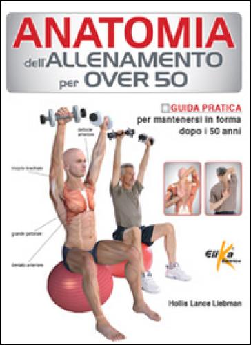 Anatomia dell'allenamento per over 50. Guida pratica per mantenersi in forma dopo i 50 anni - Lance Liebman Hollis | Ericsfund.org