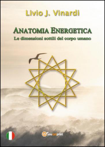 Anatomia energetica. Le dimensioni sottili del corpo umano - Livio J. Vinardi |