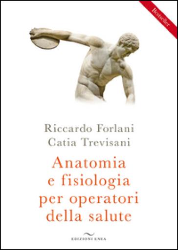 Anatomia e fisiologia per operatori della salute - Riccardo Forlani | Rochesterscifianimecon.com