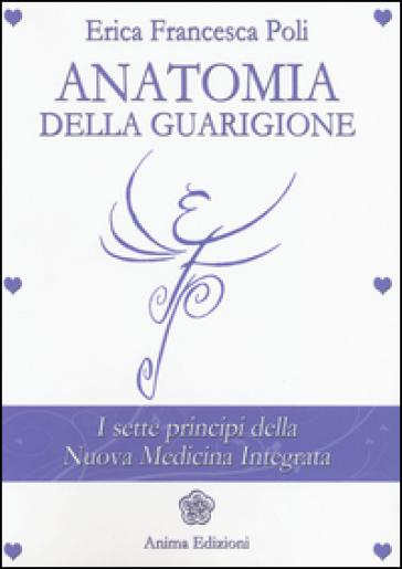 Anatomia della guarigione. I sette principi della nuova medicina integrata - Erica Francesca Poli | Rochesterscifianimecon.com