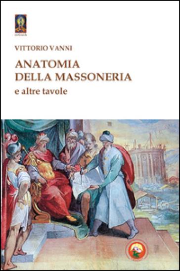 Anatomia della massoneria e altre tavole - Vittorio Vanni |