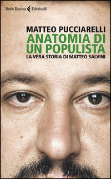 Anatomia di un populista. La vera storia di Matteo Salvini