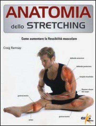 Anatomia dello stretching. Come aumentare la flessibilità muscolare - Craig Ramsay |