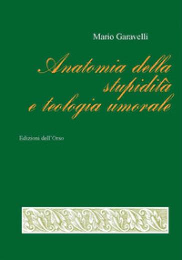 Anatomia della stupidità e teologia umorale. Ediz. critica - Mario Garavelli |