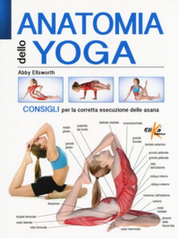 Anatomia dello yoga. Consigli per la corretta esecuzione delle asana. Ediz. a colori - Abby Ellsworth | Thecosgala.com