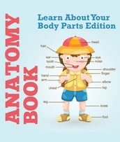 Anatomy Book: Learn About Your Body Parts Edition