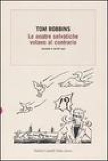 Anatre selvatiche volano al contrario. Racconti e scritti vari (Le) - Tom Robbins |