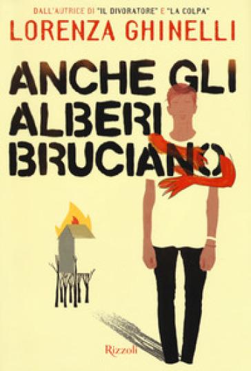 Anche gli alberi bruciano - Lorenza Ghinelli |