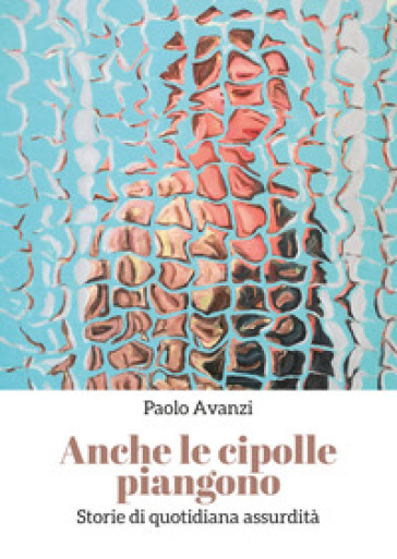 Anche le cipolle piangono - Paolo Avanzi |