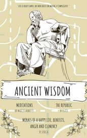 Ancient Wisdom: The Republic by Plato, The Meditations of Marcus Aurelius, And Seneca s Morals of a Happy Life, Benefits, Anger and Clemency