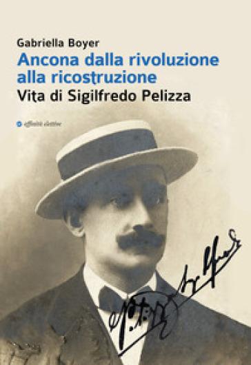Ancona dalla rivoluzione alla ricostruzione. Vita di Sigilfredo Pelizza - Gabriella Boyer |