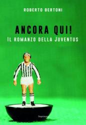 Ancora qui! Il romanzo della Juventus