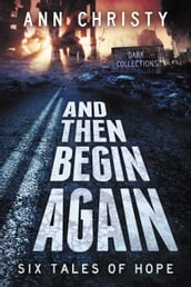 And Then Begin Again: Six Tales of Hope