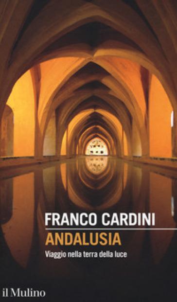 Andalusia. Viaggio nella terra della luce - Franco Cardini |