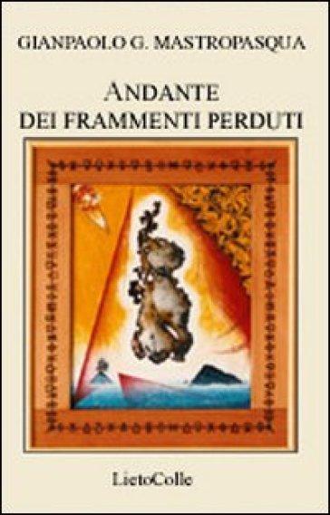 Andante dei frammenti perduti - Gianpaolo G. Mastropasqua |