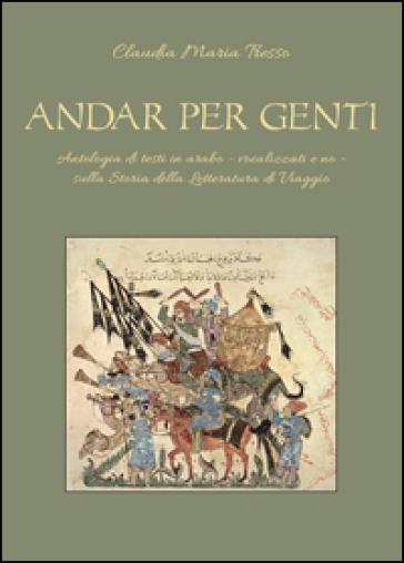 Andar per genti. Antologia di testi in arabo - vocalizzati e no - sulla storia della letteratura di viaggio