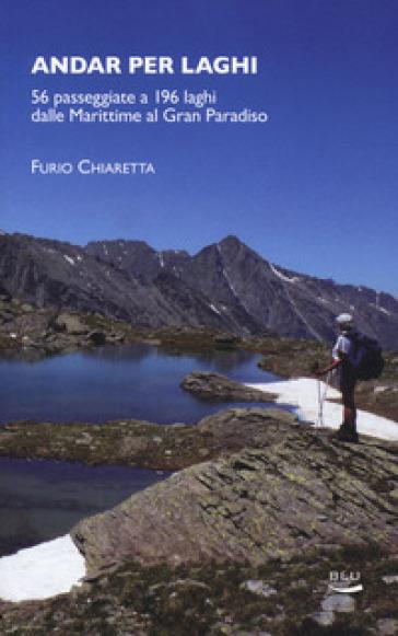 Andar per laghi. 56 passeggiate a 196 laghi dalle Marittime al Gran Paradiso - Furio Chiaretta   Thecosgala.com