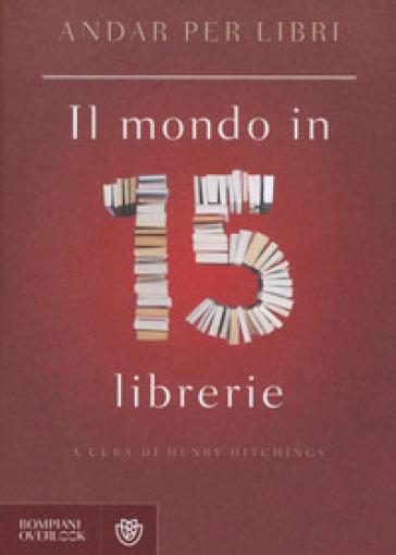Andar per libri. Il mondo in 15 librerie - H. Hitchings |