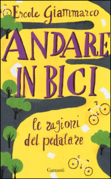 Andare in bici. Le ragioni del pedalare - Ercole Giammarco |