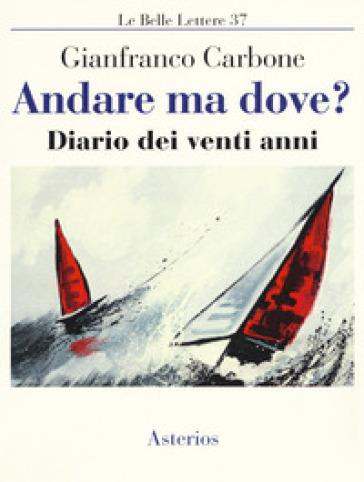 Andare ma dove? Diario dei venti anni - Gianfranco Carbone |