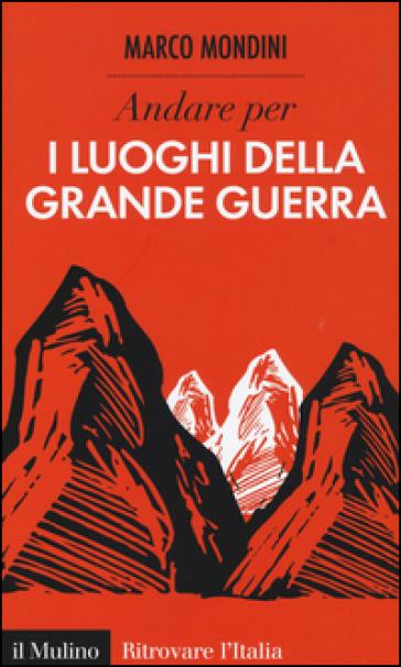 Andare per i luoghi della grande guerra - Marco Mondini |