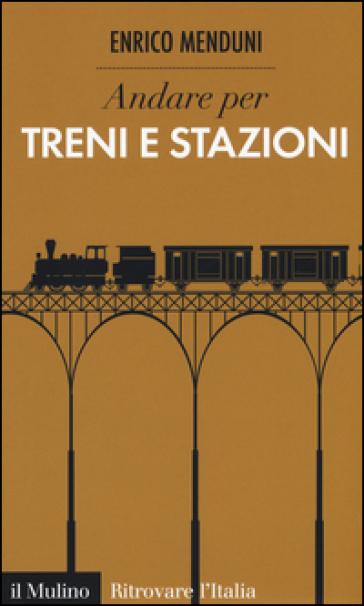 Andare per treni e stazioni - Enrico Menduni  