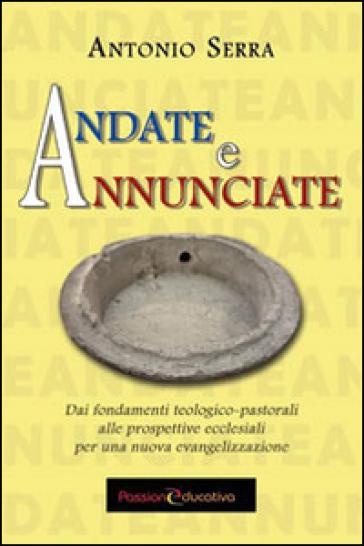 Andate e annunciate. Dai fondamenti teologici-pastorali alle prospettive ecclesiali - Antonio Serra |
