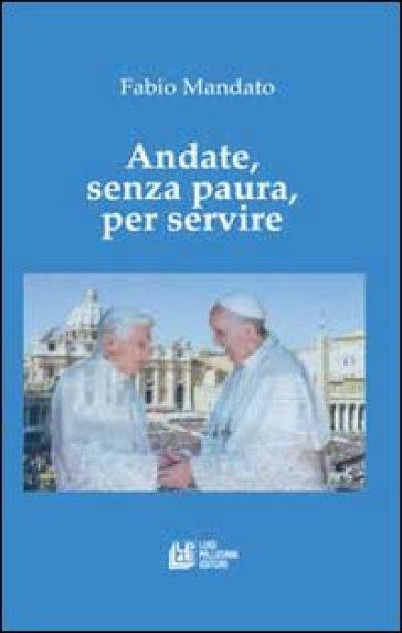 Andate, senza paura, per servire. La rinucia di Benedetto XVI, l'eredità raccolta da papa Francesco, un messaggio appassionato nel segno della continuità - Fabio Mandato  