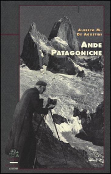 Ande patagoniche. Viaggi di esplorazione alla cordigliera patagonica australe - Alberto M. De Agostini  