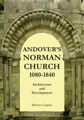 Andover s Norman Church 1080: 1840: The Architecture and Development of Old St Mary, Andover, Hampshire, England