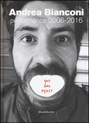 Andrea Bianconi. Performance 2006-2016. You and myself