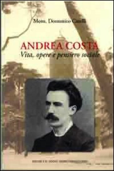 Andrea Costa. Vita, opere e pensiero sociale - Domenico Caselli |