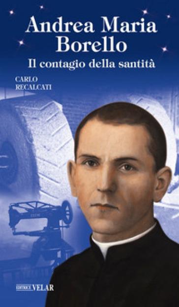 Andrea Maria Borello. Il contagio della santità. Ediz. illustrata - Carlo Recalcati |