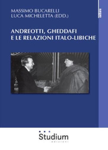 Andreotti, Gheddaffi e le relazioni italo-libiche - M. Bucarelli |