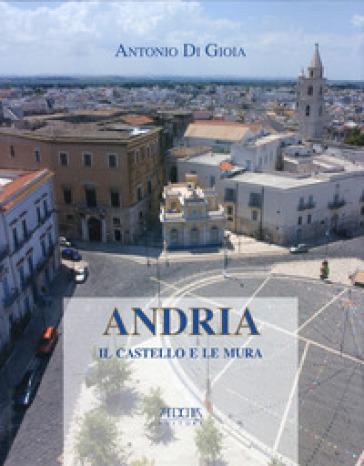 Andria. Il castello e le mura - Antonio Di Gioia |