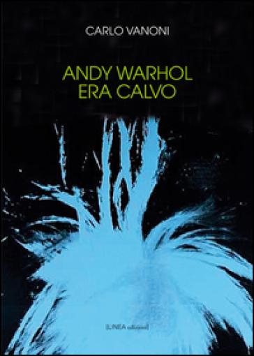 Andy Warhol era calvo - Carlo Vanoni |